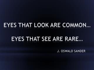 Eyes that look are common� Eyes that see are rare�