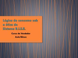 Lógica do consumo sob a ótica do  Sistema R.I.S.E.