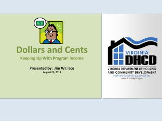 Dollars and Cents Keeping Up With Program Income Presented by:  Jim Wallace August 29, 2013