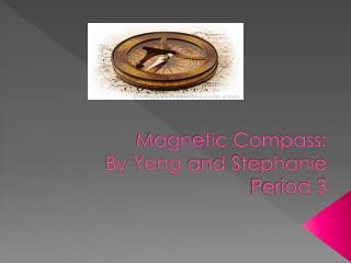 Magnetic Compass: By  Yeng and Stephanie Period 3