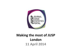 Making the most of JUSP London 11 April 2014