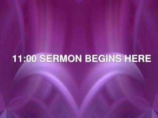 11:00 SERMON BEGINS HERE
