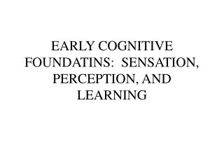 EARLY COGNITIVE FOUNDATINS:  SENSATION, PERCEPTION, AND LEARNING