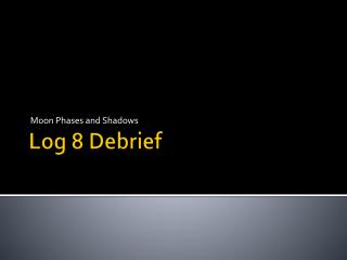 Log 8 Debrief