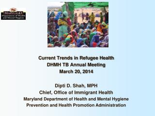Current Trends in Refugee Health DHMH TB Annual Meeting March 20, 2014 Dipti D. Shah, MPH