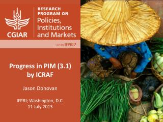 Progress in  PIM  (3.1 )  by  ICRAF  Jason Donovan IFPRI; Washington, D.C. 11 July 2013