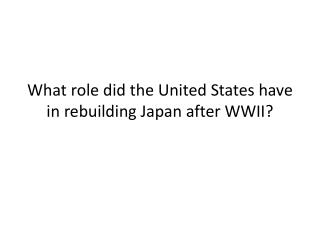 What role did the United States have in rebuilding Japan after WWII?