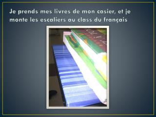 Je prends mes livres de mon casier, et je monte les escaliers au class du français