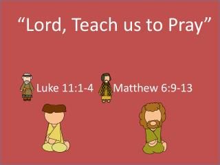 """Lord, Teach us to Pray"" Luke 11:1-4       Matthew 6:9-13"