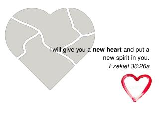 I will give you a  new heart  and put a new spirit in you. Ezekiel 36:26a