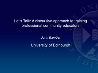 Lets Talk: A discursive approach to training professional community educators   John Bamber University of Edinburgh