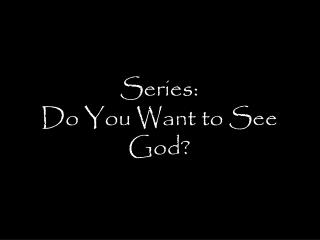 Series: Do You Want to See God?