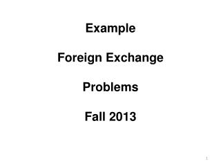 Example Foreign Exchange Problems Fall 2013