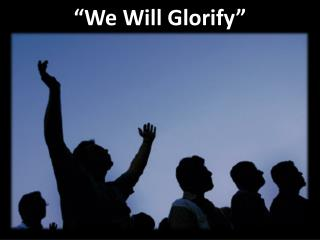 """We  Will  Glorify"""