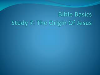 Bible Basics Study  7: The Origin Of Jesus