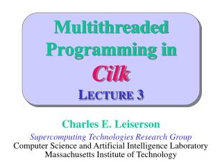 Multithreaded Programming in Cilk LECTURE 3