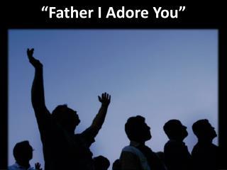 """""""Father I Adore You"""""""