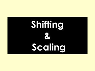 Shifting  &  Scaling