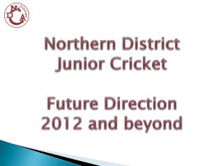 Northern District Junior Cricket Future Direction 2012 and beyond