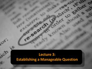 Lecture 3 :   Establishing  a Manageable Question