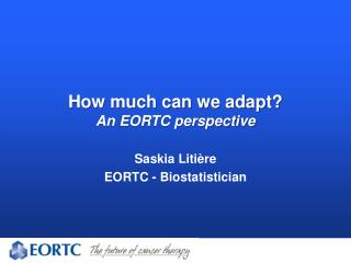 How much can we adapt? An EORTC perspective