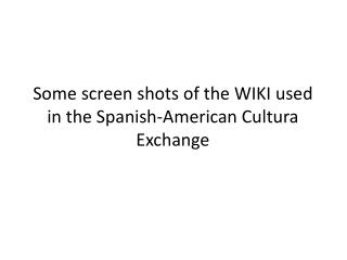 Some screen shots  of  the  WIKI  used  in  the Spanish -American Cultura Exchange