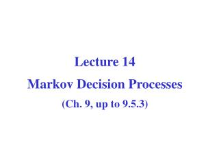 Computer Science CPSC  502 Lecture  14 Markov Decision Processes (Ch. 9, up to 9.5.3)