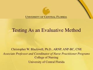 Testing As an Evaluative Method Christopher W. Blackwell, Ph.D., ARNP, ANP-BC, CNE