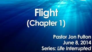 Flight (Chapter 1) Pastor Jon Fulton June 8, 2014 Series:  Life Interrupted
