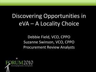 Discovering Opportunities in eVA   A Locality Choice  Debbie Field, VCO, CPPO Suzanne Swinson, VCO, CPPO Procurement Rev