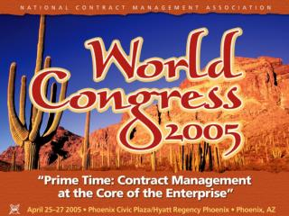 NCMA World Congress 2005  Prime Time: Contract Management at the Core of the Enterprise