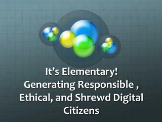 It's Elementary! Generating Responsible , Ethical, and Shrewd Digital Citizens