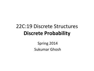 22C:19 Discrete Structures Discrete Probability