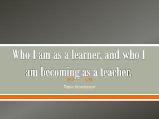 Who I am as a learner, and who I am becoming as a teacher.