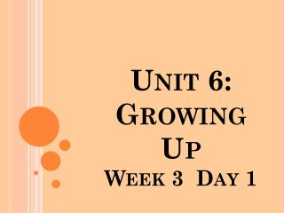 Unit 6: Growing Up       Week  3   Day 1