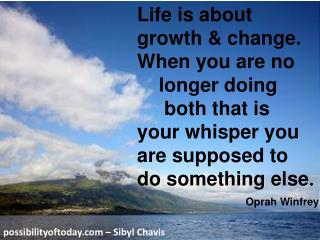 Life is about growth & change. When you are no     longer doing