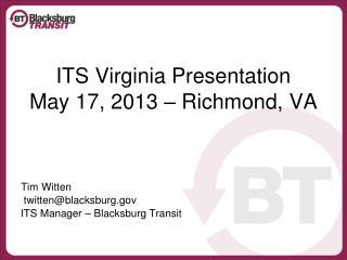 ITS Virginia Presentation May 17, 2013 – Richmond, VA Tim Witten  twitten@blacksburg