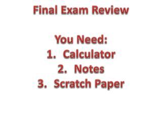 Final Exam Review You Need: Calculator Notes Scratch Paper