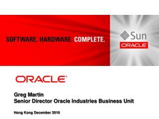 Greg Martin Senior Director Oracle Industries Business Unit Hong Kong December 2010
