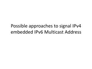 Possible approaches to signal IPv4 embedded IPv6 Multicast Address