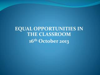 EQUAL OPPORTUNITIES IN THE CLASSROOM 16 th  October 2013