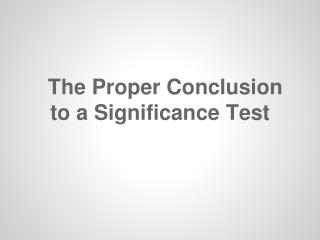 The Proper Conclusion to a Significance Test