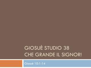 Giosuè Studio 38  Che  Grande il Signor !