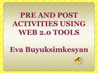 PRE AND POST ACTIVITIES USING WEB 2.0 TOOLS  Eva Buyuksimkesyan