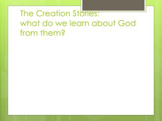 The Creation Stories:   what do we learn about God from them?