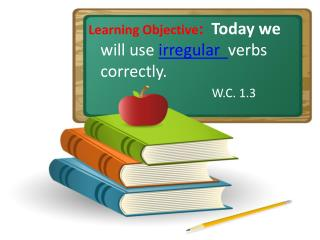 Learning Objective :   Today we will use  irregular   verbs correctly.