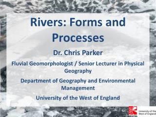 Rivers: Forms and Processes Dr. Chris Parker