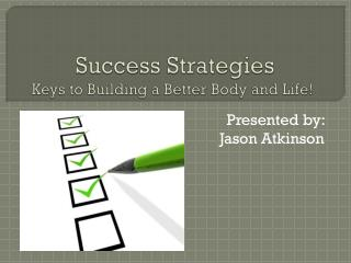 Success Strategies  Keys to Building a Better Body and  Life!