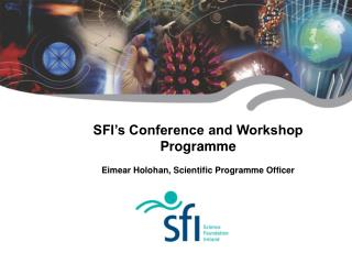 SFI's Conference and Workshop Programme Eimear Holohan, Scientific Programme Officer