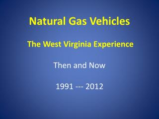 Natural Gas Vehicles The West Virginia Experience  Then and Now 1991 --- 2012